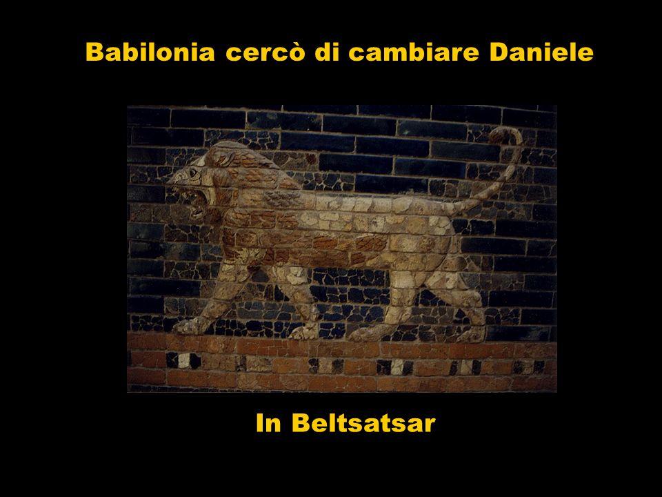 Babilonia cercò di cambiare Daniele In Beltsatsar