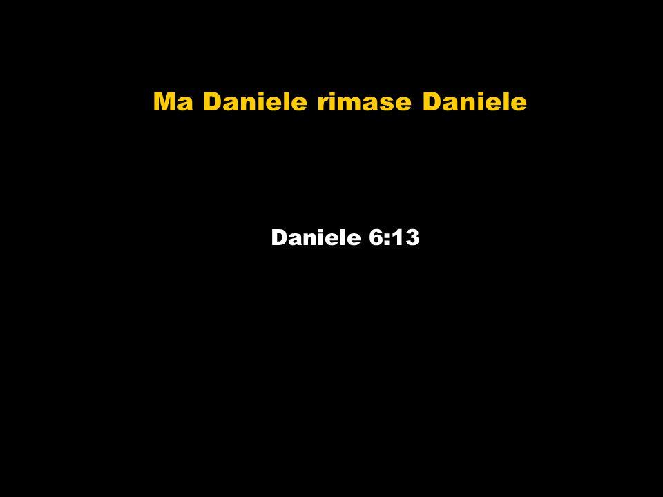 Ma Daniele rimase Daniele Daniele 6:13
