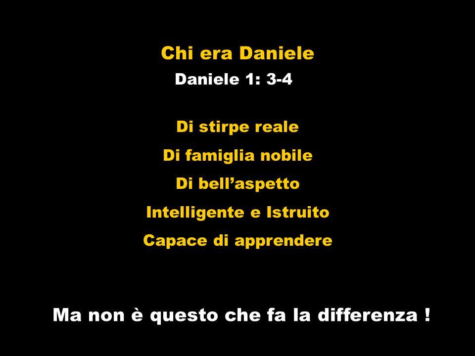 Chi era Daniele Daniele 1: 3-4 Di stirpe reale Di famiglia nobile Di bellaspetto Intelligente e Istruito Capace di apprendere Ma non è questo che fa l