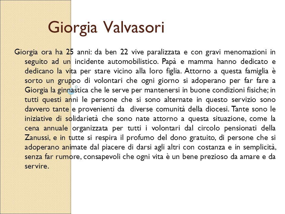 Giorgia Valvasori Giorgia ora ha 25 anni: da ben 22 vive paralizzata e con gravi menomazioni in seguito ad un incidente automobilistico. Papà e mamma