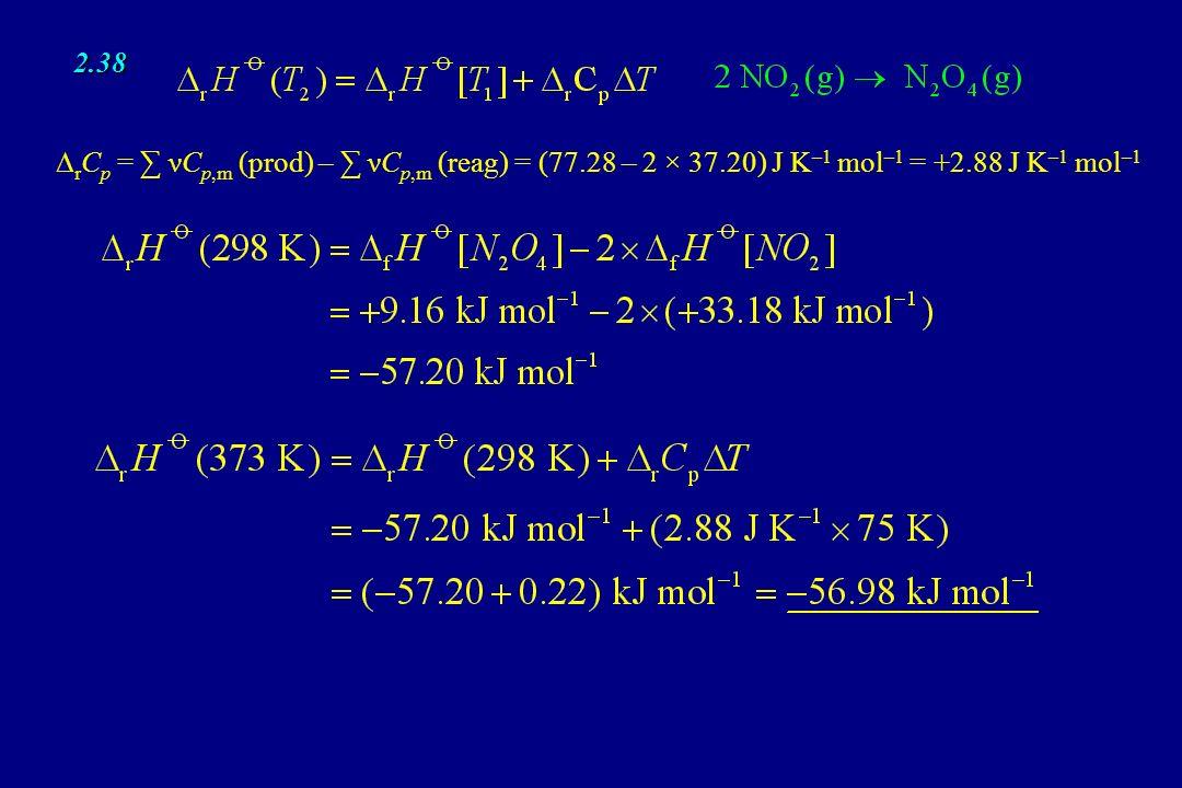 2.38 r C p = νC p,m (prod) – νC p,m (reag) = (77.28 – 2 × 37.20) J K –1 mol –1 = +2.88 J K –1 mol –1