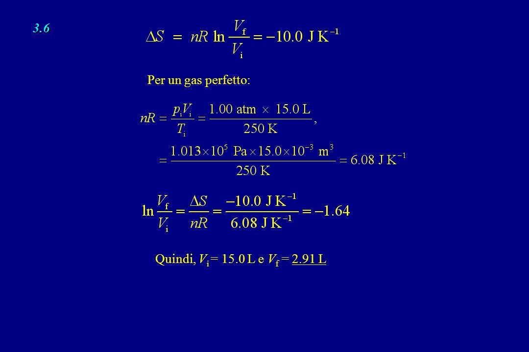 3.6 Per un gas perfetto: Quindi, V i = 15.0 L e V f = 2.91 L