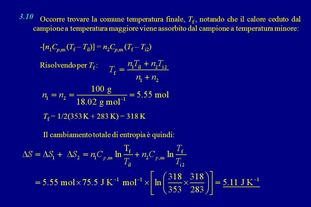 3.10 Occorre trovare la comune temperatura finale, T f, notando che il calore ceduto dal campione a temperatura maggiore viene assorbito dal campione