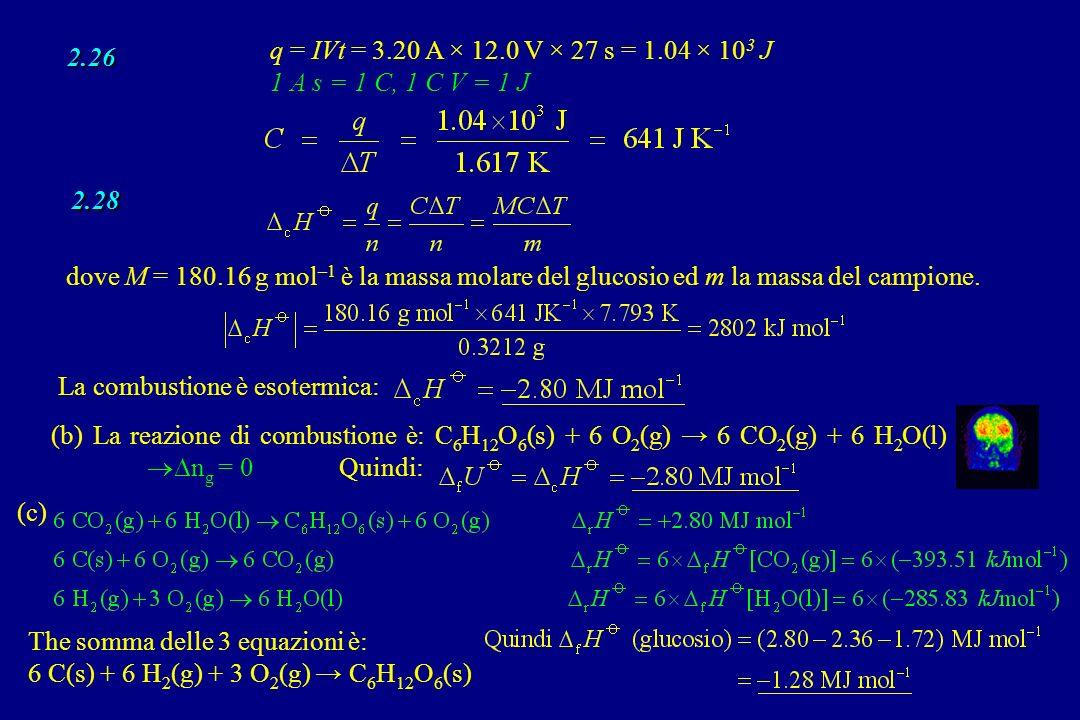 2.26 2.28 q = IVt = 3.20 A × 12.0 V × 27 s = 1.04 × 10 3 J 1 A s = 1 C, 1 C V = 1 J dove M = 180.16 g mol –1 è la massa molare del glucosio ed m la ma