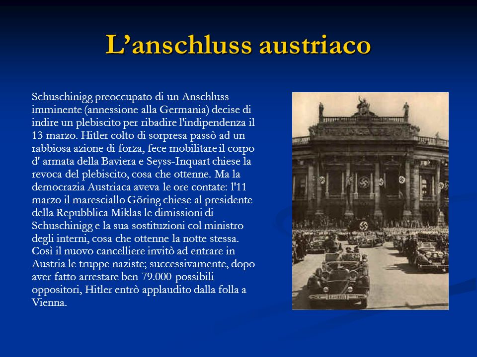 Lannessione dei Sudeti Il seguente obiettivo della politica tedesca furono i Sudeti (parte della Cecoslovacchia a maggioranza tedesca): il piano del Führer consisteva nel far richiedere dal partito nazista locale (guidato da Henlein) richieste al governo cecoslovacco via via crescenti, così da provocare una crisi nella quale non avrebbe esitato ad usare anche la forza.