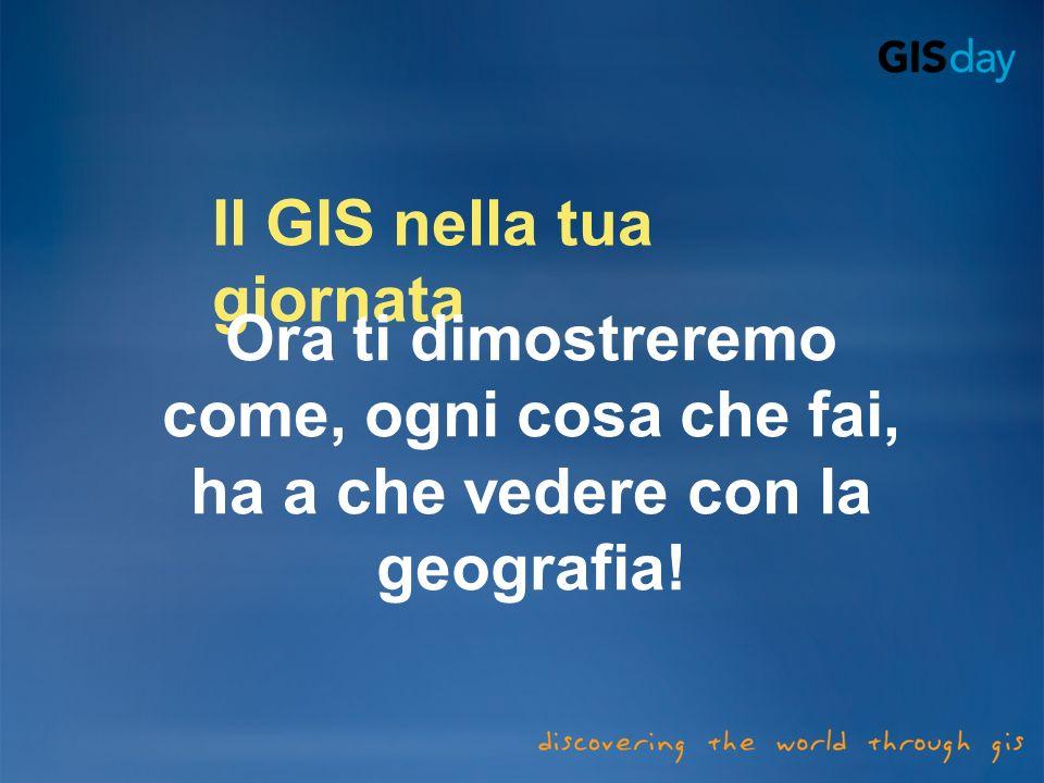 Il GIS nella tua giornata Ora ti dimostreremo come, ogni cosa che fai, ha a che vedere con la geografia!