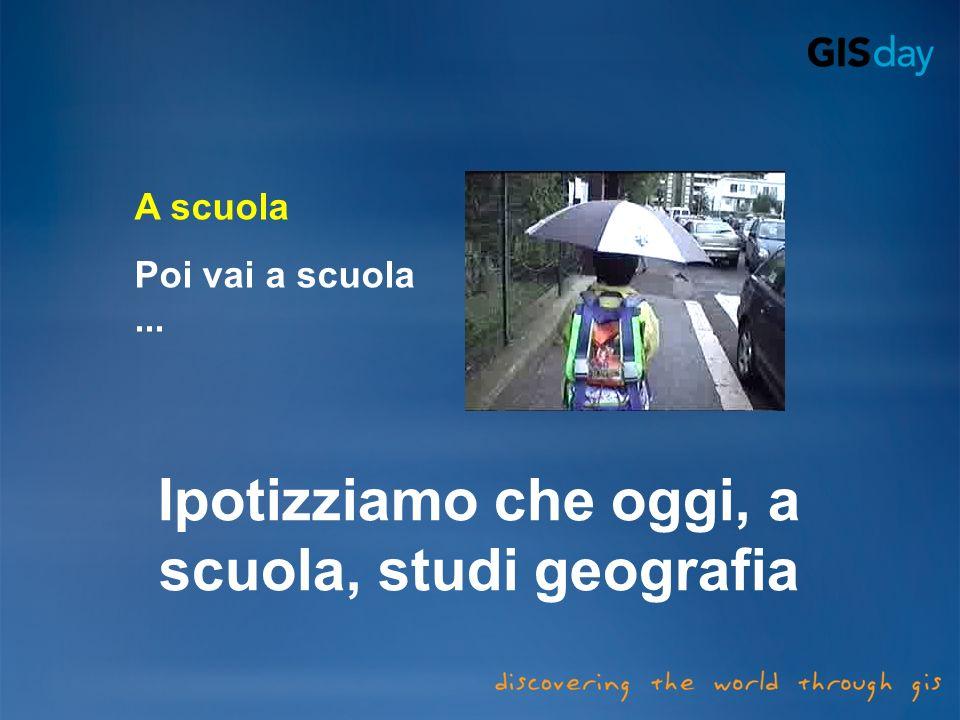 A scuola Poi vai a scuola... Ipotizziamo che oggi, a scuola, studi geografia