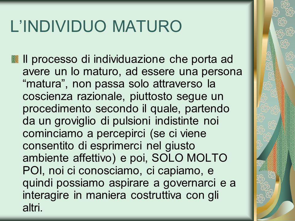LINDIVIDUO MATURO Il processo di individuazione che porta ad avere un Io maturo, ad essere una persona matura, non passa solo attraverso la coscienza