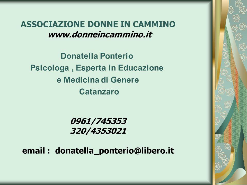 ASSOCIAZIONE DONNE IN CAMMINO www.donneincammino.it Donatella Ponterio Psicologa, Esperta in Educazione e Medicina di Genere Catanzaro 0961/745353 320