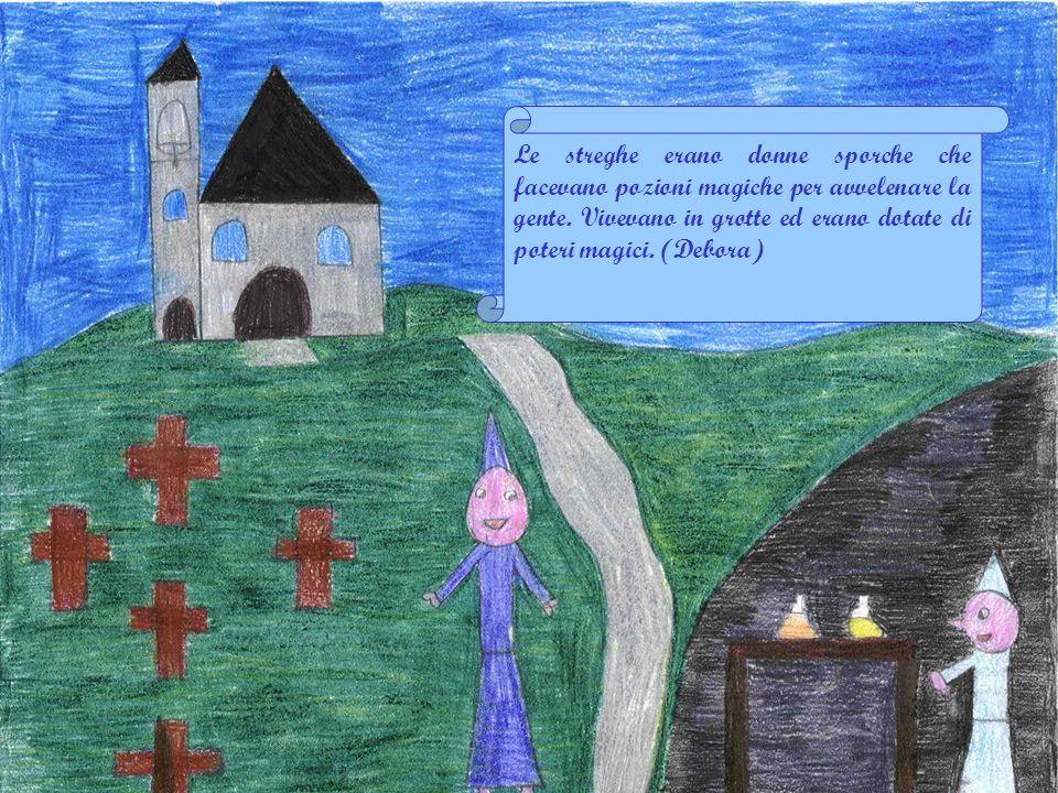 Stefania Le streghe erano donne brutte, sporche di fango, vivevano in una grotta tutte insieme, non erano cattive ma spaventavano le persone.