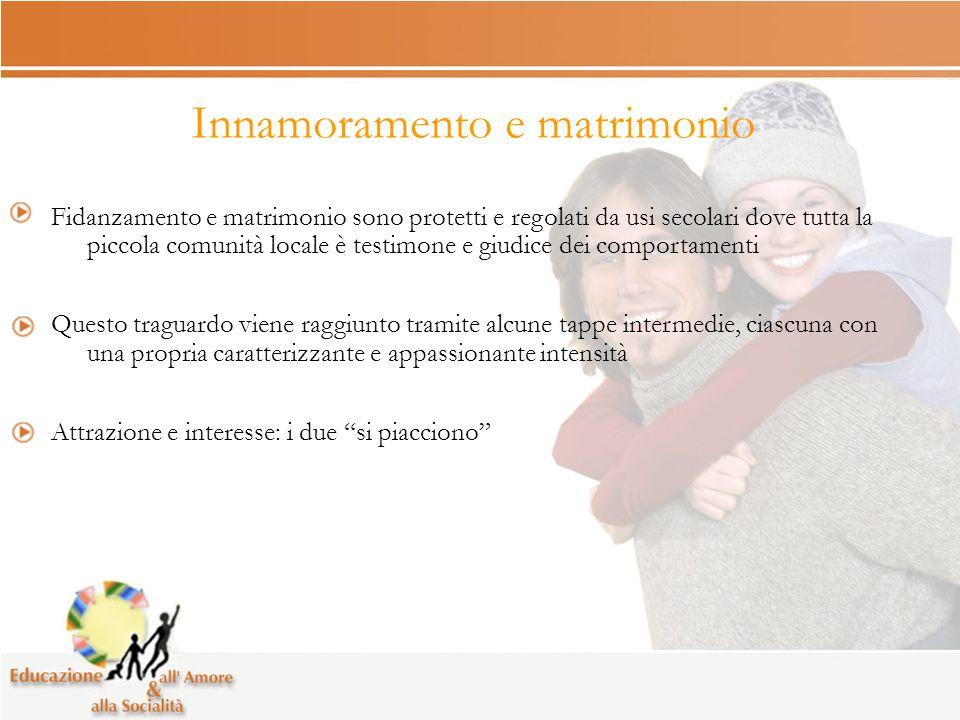 Innamoramento e matrimonio Fidanzamento e matrimonio sono protetti e regolati da usi secolari dove tutta la piccola comunità locale è testimone e giud