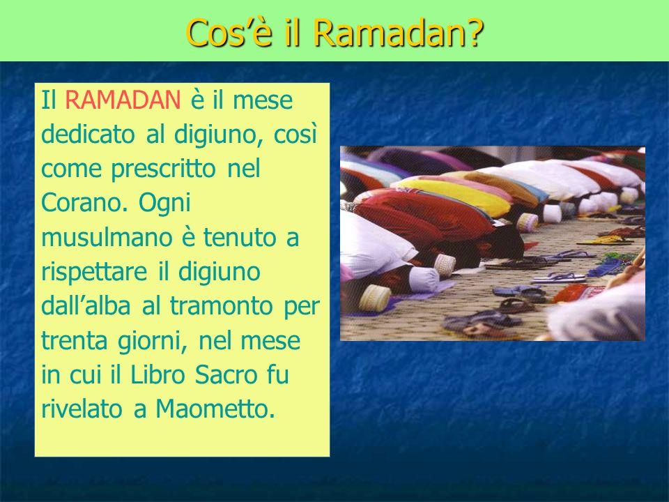 Cosè il Ramadan? Il RAMADAN è il mese dedicato al digiuno, così come prescritto nel Corano. Ogni musulmano è tenuto a rispettare il digiuno dallalba a