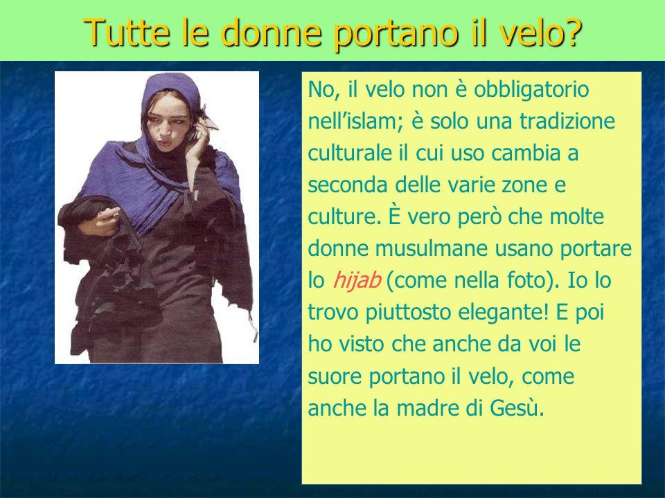 Tutte le donne portano il velo? No, il velo non è obbligatorio nellislam; è solo una tradizione culturale il cui uso cambia a seconda delle varie zone