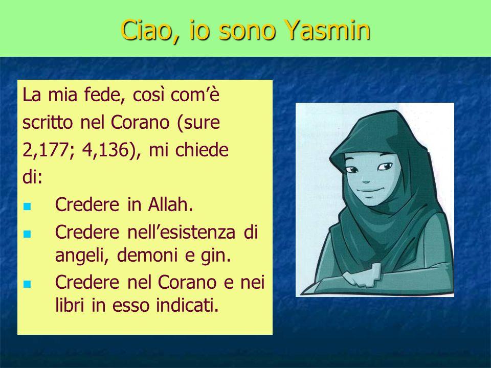 Ciao, io sono Yasmin La mia fede, così comè scritto nel Corano (sure 2,177; 4,136), mi chiede di: Credere in Allah. Credere nellesistenza di angeli, d
