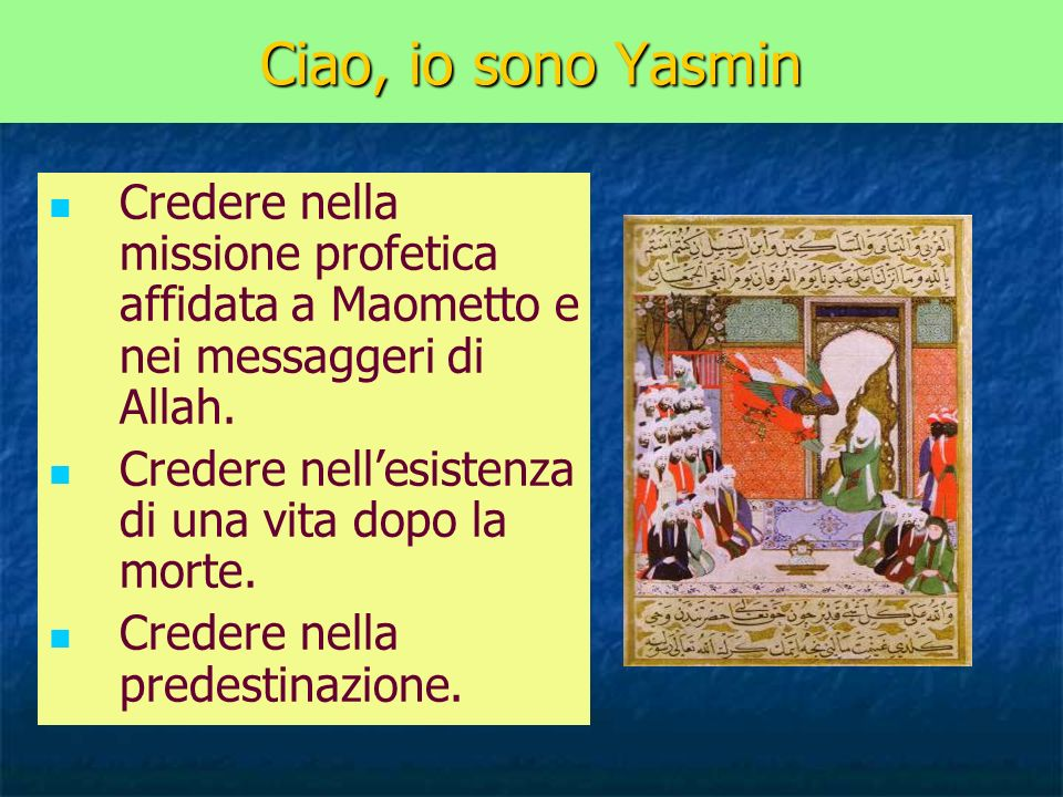 Ciao, io sono Yasmin Credere nella missione profetica affidata a Maometto e nei messaggeri di Allah. Credere nellesistenza di una vita dopo la morte.