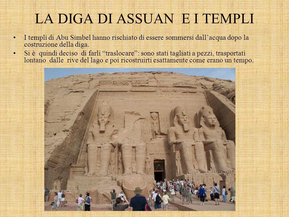 LA DIGA DI ASSUAN E I TEMPLI I templi di Abu Simbel hanno rischiato di essere sommersi dallacqua dopo la costruzione della diga.