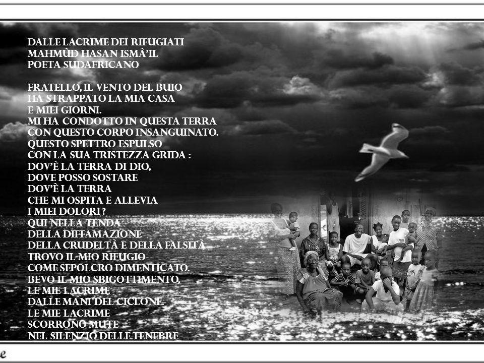 Dalle lacrime dei rifugiati Mahmùd Hasan Ismà'il Poeta Sudafricano Fratello, il vento del buio ha strappato la mia casa e miei giorni. Mi ha condotto