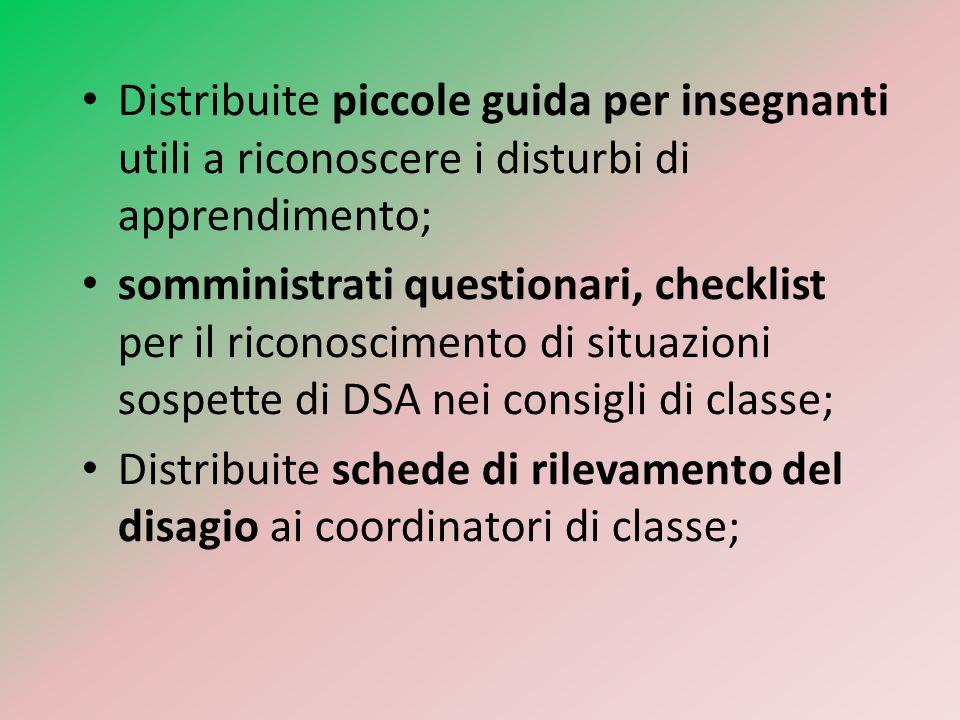 Distribuite piccole guida per insegnanti utili a riconoscere i disturbi di apprendimento; somministrati questionari, checklist per il riconoscimento di situazioni sospette di DSA nei consigli di classe; Distribuite schede di rilevamento del disagio ai coordinatori di classe;