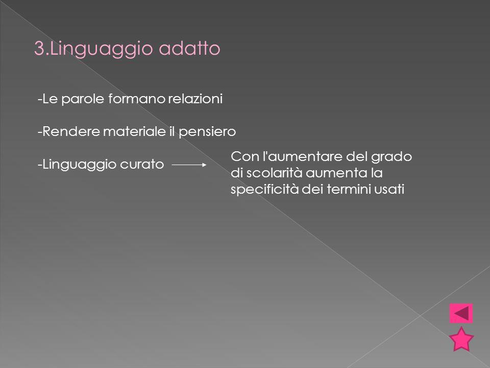 3.Linguaggio adatto -Le parole formano relazioni -Rendere materiale il pensiero -Linguaggio curato Con l aumentare del grado di scolarità aumenta la specificità dei termini usati