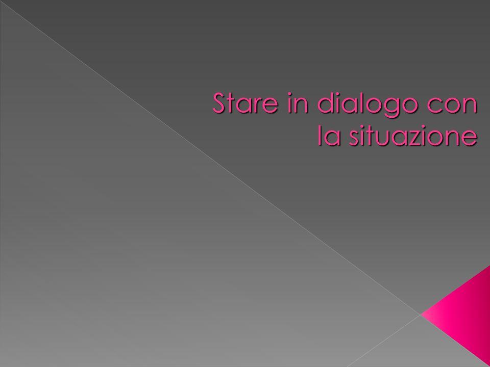 Stare in dialogo con la situazione