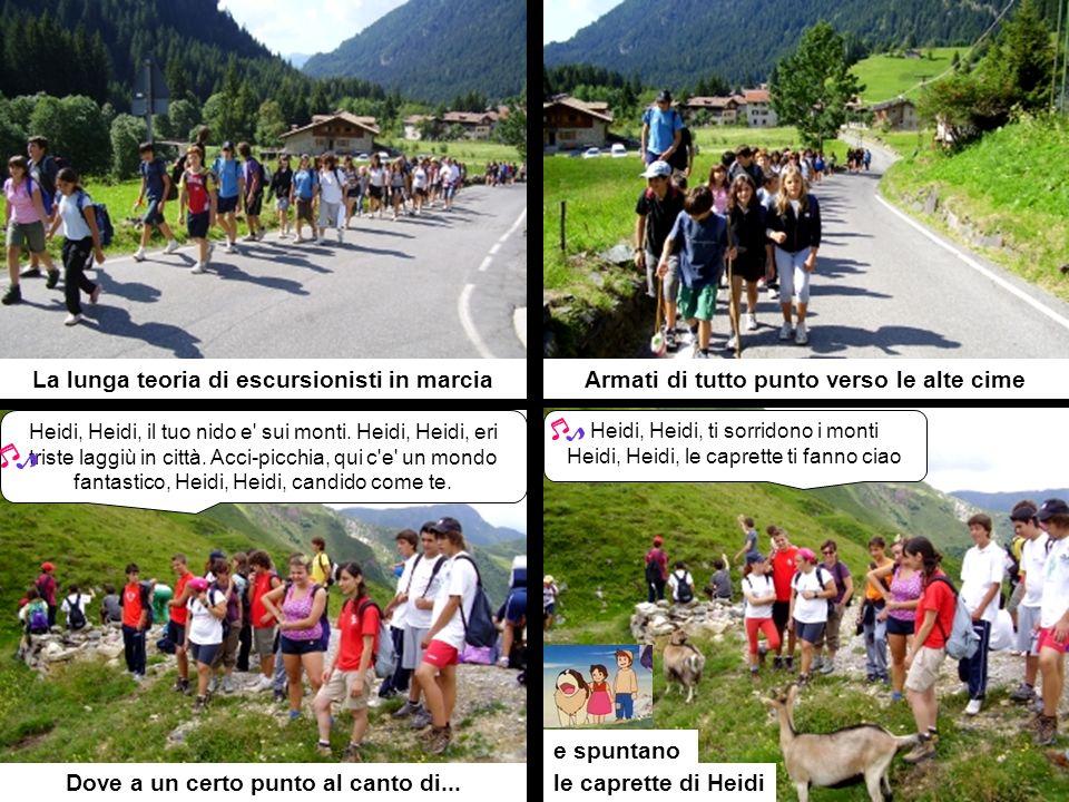 La lunga teoria di escursionisti in marciaArmati di tutto punto verso le alte cime Dove a un certo punto al canto di...le caprette di Heidi Heidi, Heidi, ti sorridono i monti Heidi, Heidi, le caprette ti fanno ciao Heidi, Heidi, il tuo nido e sui monti.