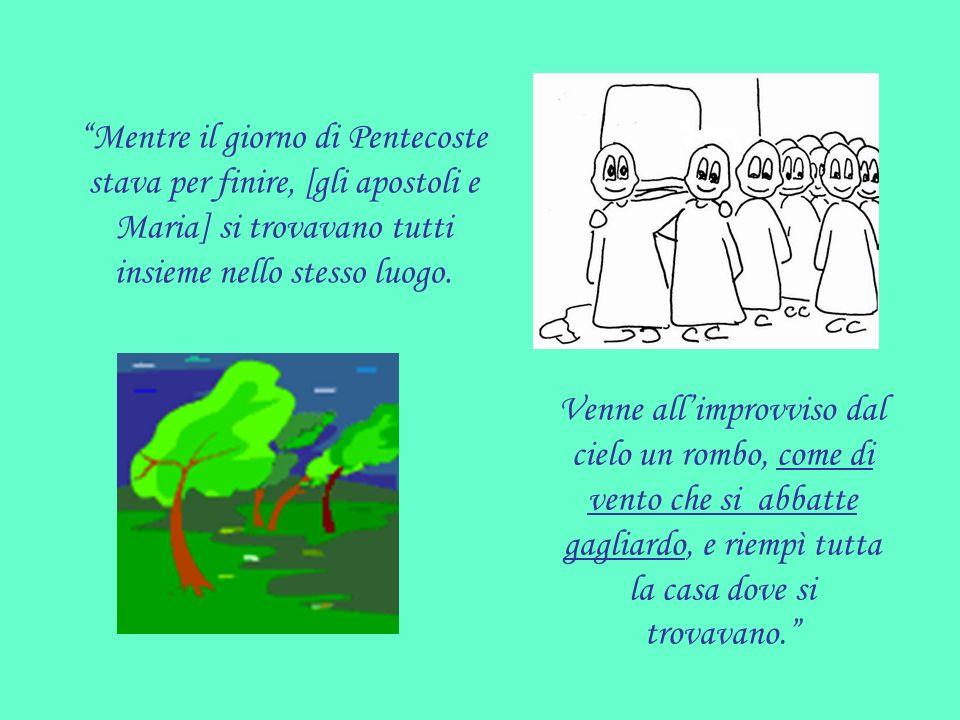 Mentre il giorno di Pentecoste stava per finire, [gli apostoli e Maria] si trovavano tutti insieme nello stesso luogo. Venne allimprovviso dal cielo u