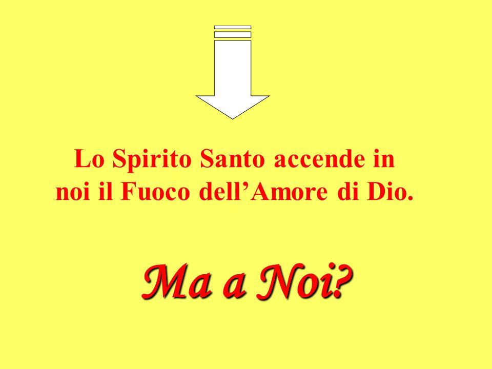 Lo Spirito Santo accende in noi il Fuoco dellAmore di Dio. Ma a Noi?