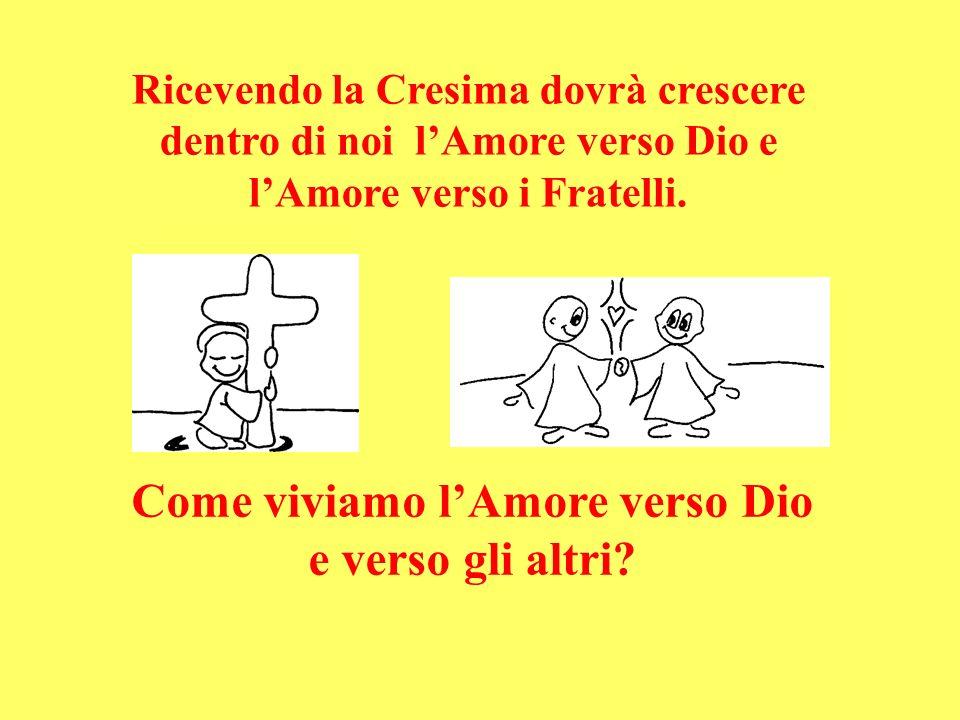 Ricevendo la Cresima dovrà crescere dentro di noi lAmore verso Dio e lAmore verso i Fratelli. Come viviamo lAmore verso Dio e verso gli altri?