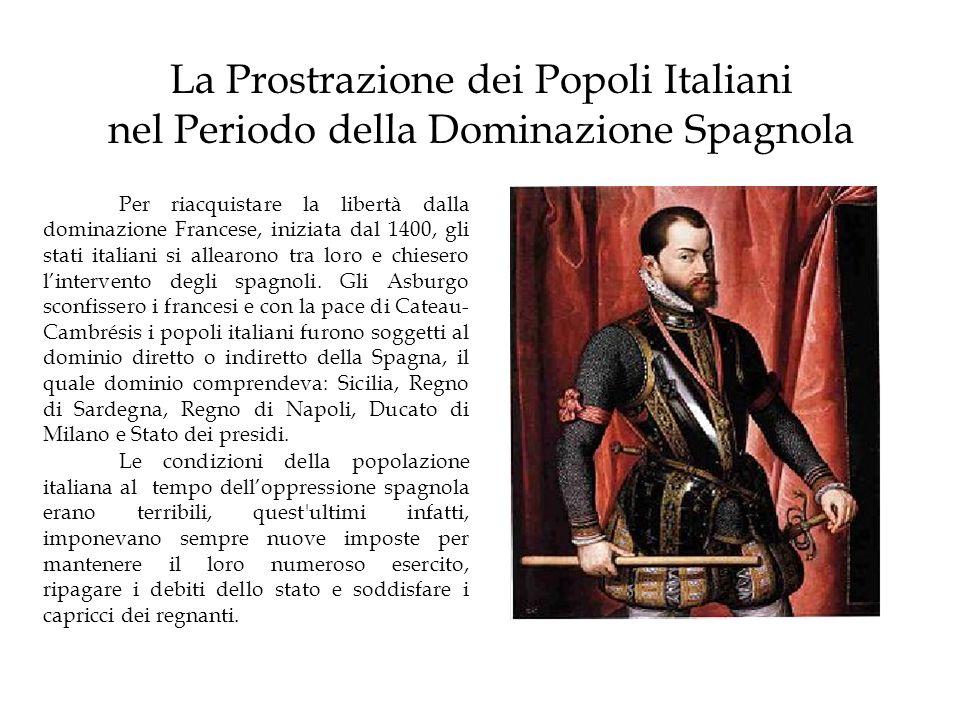 La Prostrazione dei Popoli Italiani nel Periodo della Dominazione Spagnola Per riacquistare la libertà dalla dominazione Francese, iniziata dal 1400,