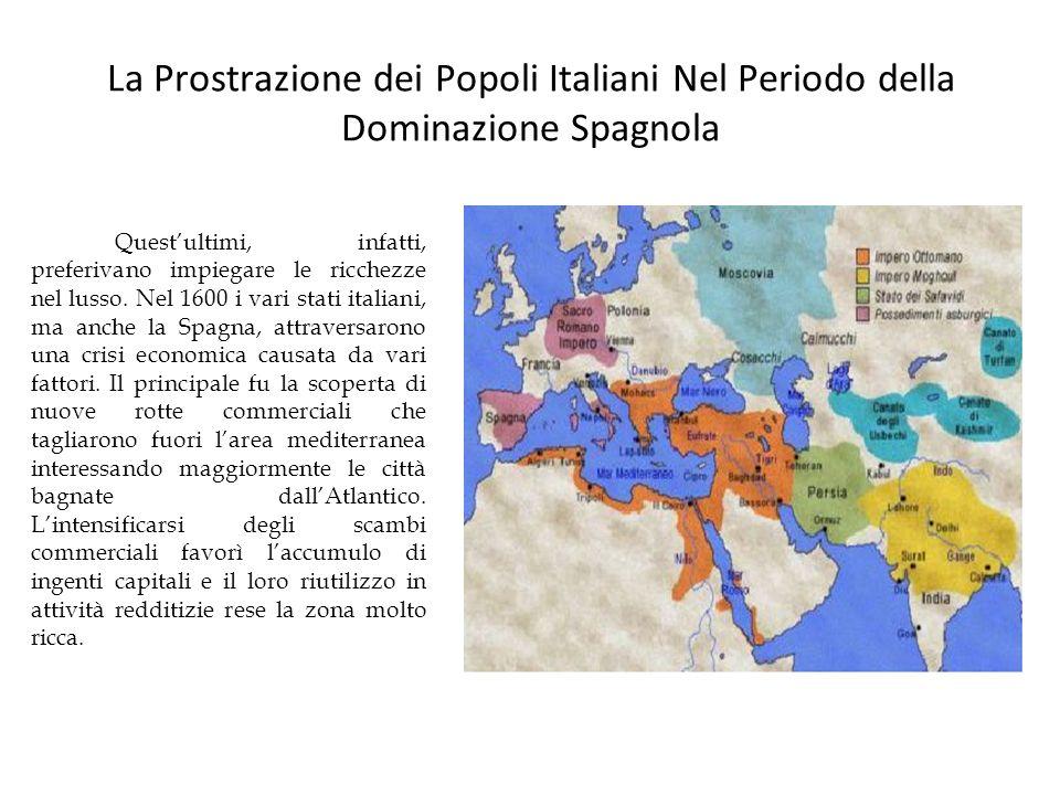 La Prostrazione dei Popoli Italiani Nel Periodo della Dominazione Spagnola Questultimi, infatti, preferivano impiegare le ricchezze nel lusso. Nel 160