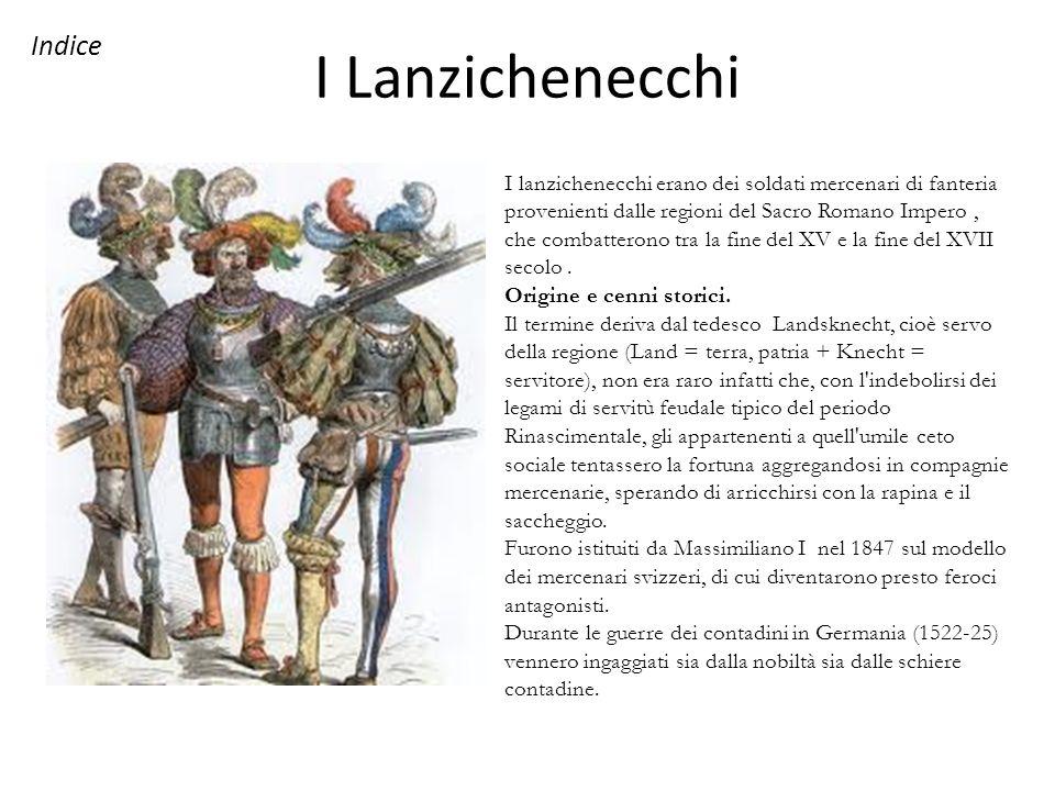 I Lanzichenecchi I lanzichenecchi erano dei soldati mercenari di fanteria provenienti dalle regioni del Sacro Romano Impero, che combatterono tra la f