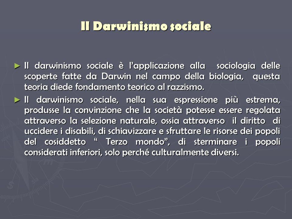 Il Darwinismo sociale Il darwinismo sociale è lapplicazione alla sociologia delle scoperte fatte da Darwin nel campo della biologia, questa teoria diede fondamento teorico al razzismo.