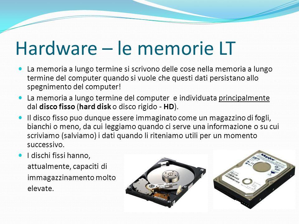 Hardware – le memorie LT La memoria a lungo termine si scrivono delle cose nella memoria a lungo termine del computer quando si vuole che questi dati