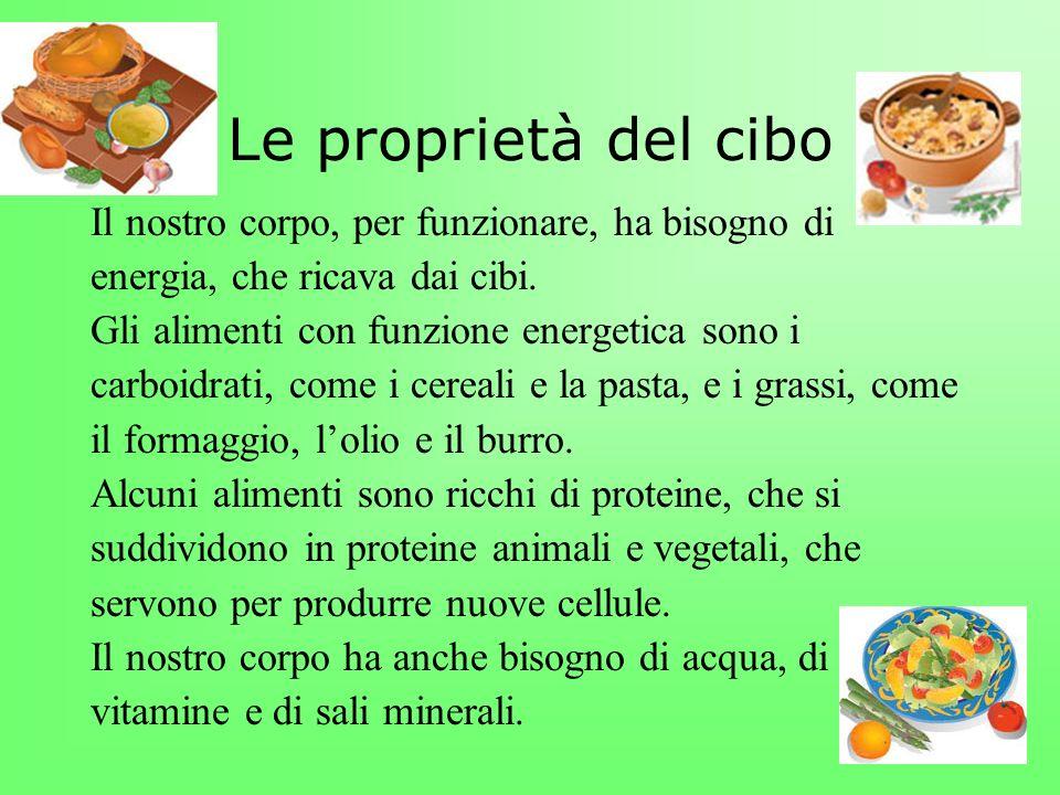 Le proprietà del cibo Il nostro corpo, per funzionare, ha bisogno di energia, che ricava dai cibi. Gli alimenti con funzione energetica sono i carboid