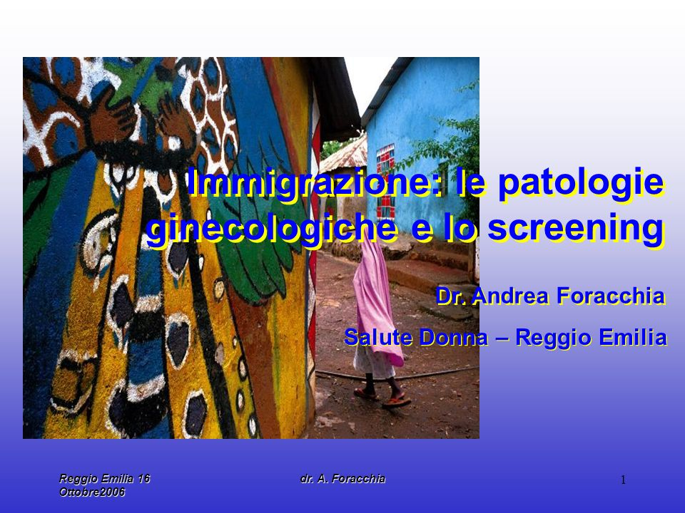 Reggio Emilia 16 Ottobre2006 dr. A. Foracchia 1 Immigrazione: le patologie ginecologiche e lo screening Dr. Andrea Foracchia Salute Donna – Reggio Emi
