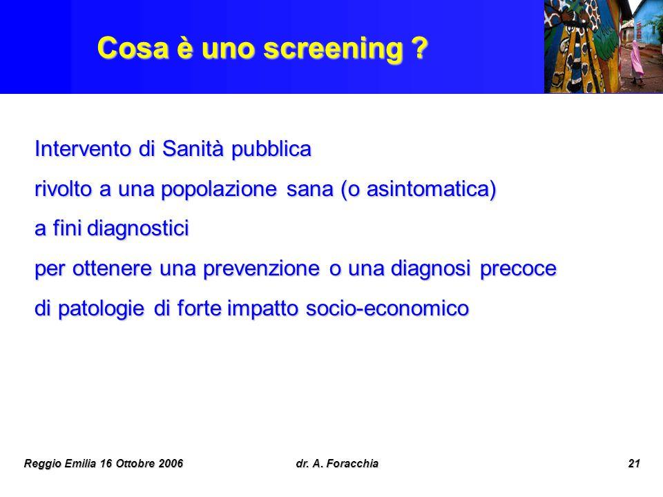 Reggio Emilia 16 Ottobre 2006dr. A. Foracchia21 Cosa è uno screening ? Intervento di Sanità pubblica rivolto a una popolazione sana (o asintomatica) a