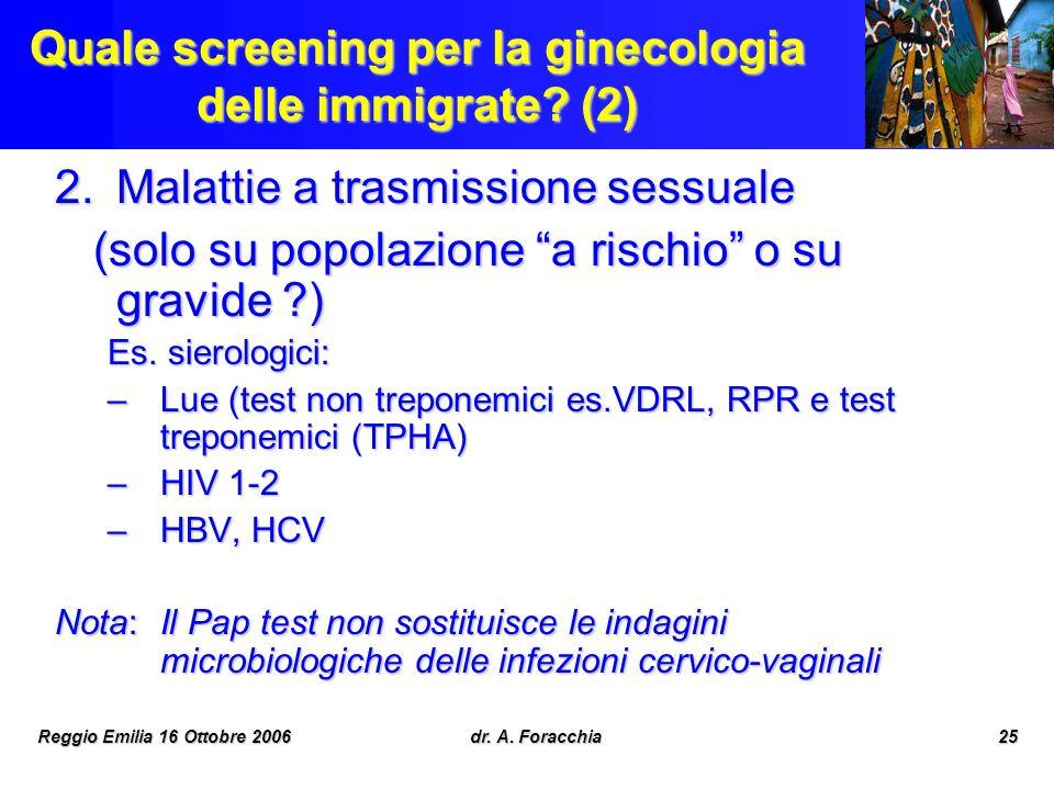 Reggio Emilia 16 Ottobre 2006dr. A. Foracchia25 Quale screening per la ginecologia delle immigrate? (2) 2.Malattie a trasmissione sessuale (solo su po