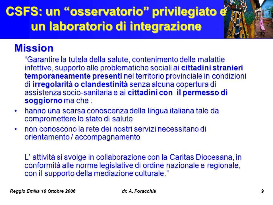 Reggio Emilia 16 Ottobre 2006dr. A. Foracchia9 CSFS: un osservatorio privilegiato e un laboratorio di integrazione Mission Garantire la tutela della s