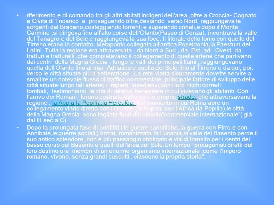 riferimento e di comando tra gli altri abitati indigeni dell area,oltre a Croccia- Cognato e Civita di Tricarico ;e proseguendo oltre,deviando verso Nord, raggiungeva le sorgenti del Bradano,costeggiando torrenti e superando crinali,e dopo il Monte Carmine,si dirigeva fino all alto corso dell Ofanto(Passo di Conza), incontrava la valle del Tanagro e del Sele e raggiungeva la sua foce.