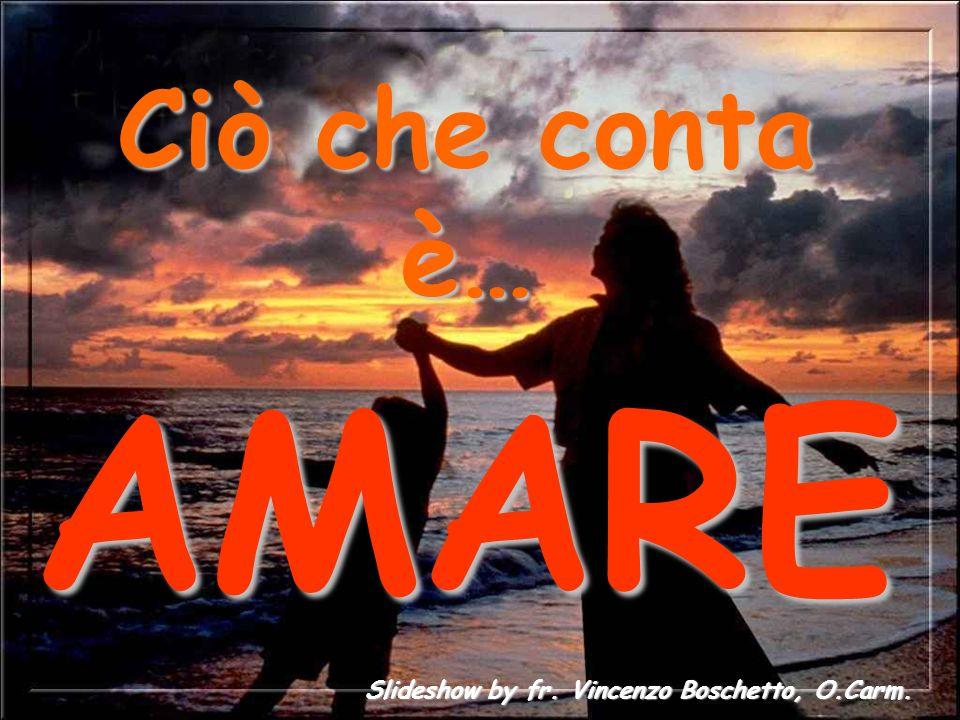 Ciò che conta è… AMARE Slideshow by fr. Vincenzo Boschetto, O.Carm.
