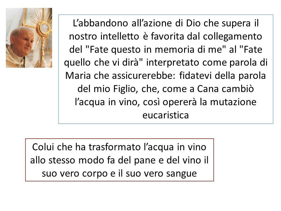 Colui che ha trasformato lacqua in vino allo stesso modo fa del pane e del vino il suo vero corpo e il suo vero sangue Labbandono allazione di Dio che