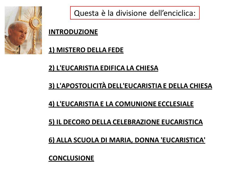 Questa è la divisione dellenciclica: INTRODUZIONE 1) MISTERO DELLA FEDE 2) L'EUCARISTIA EDIFICA LA CHIESA 3) L'APOSTOLICITÀ DELL'EUCARISTIA E DELLA CH