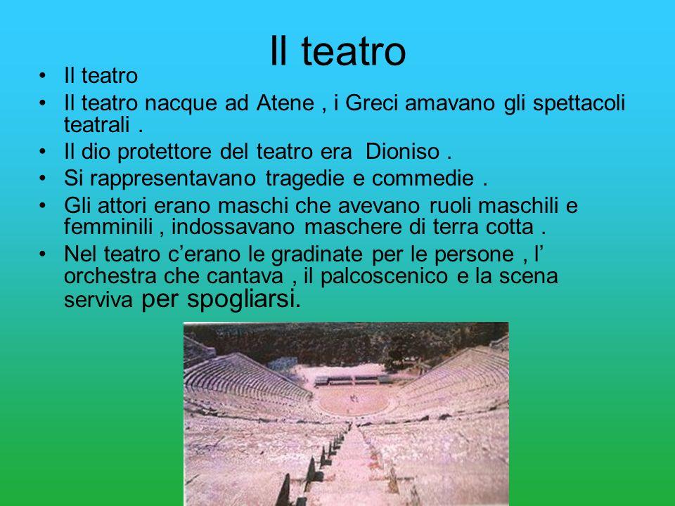 Il teatro Il teatro nacque ad Atene, i Greci amavano gli spettacoli teatrali. Il dio protettore del teatro era Dioniso. Si rappresentavano tragedie e