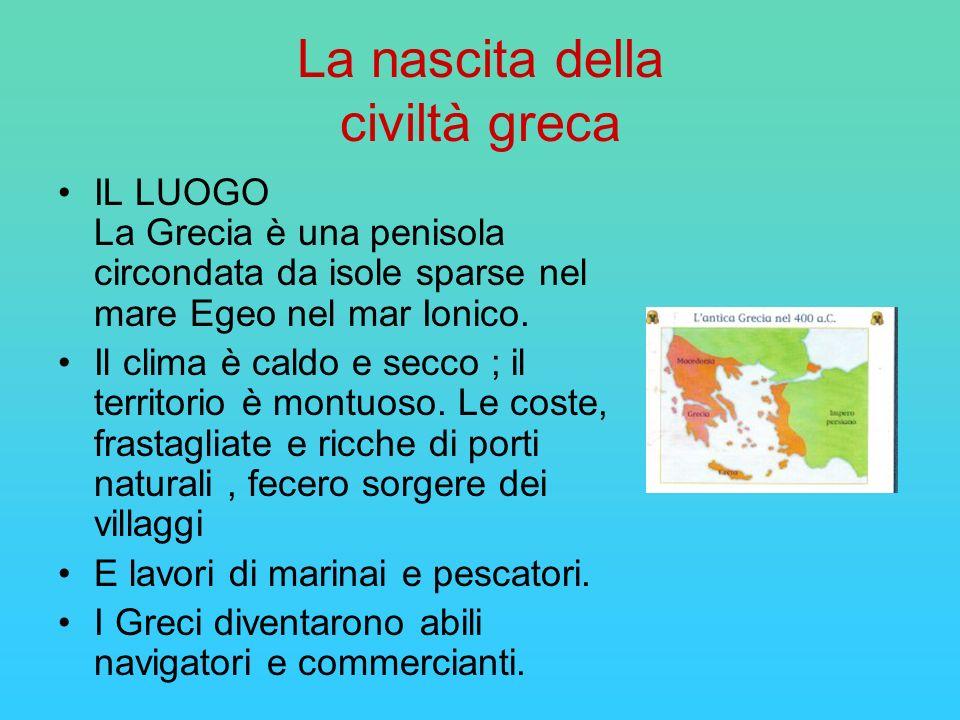 La nascita della civiltà greca IL LUOGO La Grecia è una penisola circondata da isole sparse nel mare Egeo nel mar Ionico. Il clima è caldo e secco ; i