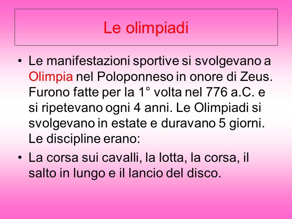 Le olimpiadi Le manifestazioni sportive si svolgevano a Olimpia nel Poloponneso in onore di Zeus. Furono fatte per la 1° volta nel 776 a.C. e si ripet