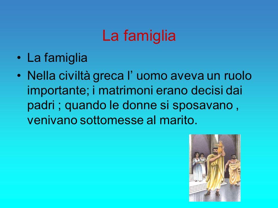 La famiglia Nella civiltà greca l uomo aveva un ruolo importante; i matrimoni erano decisi dai padri ; quando le donne si sposavano, venivano sottomes