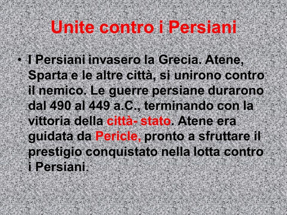 Unite contro i Persiani I Persiani invasero la Grecia. Atene, Sparta e le altre città, si unirono contro il nemico. Le guerre persiane durarono dal 49