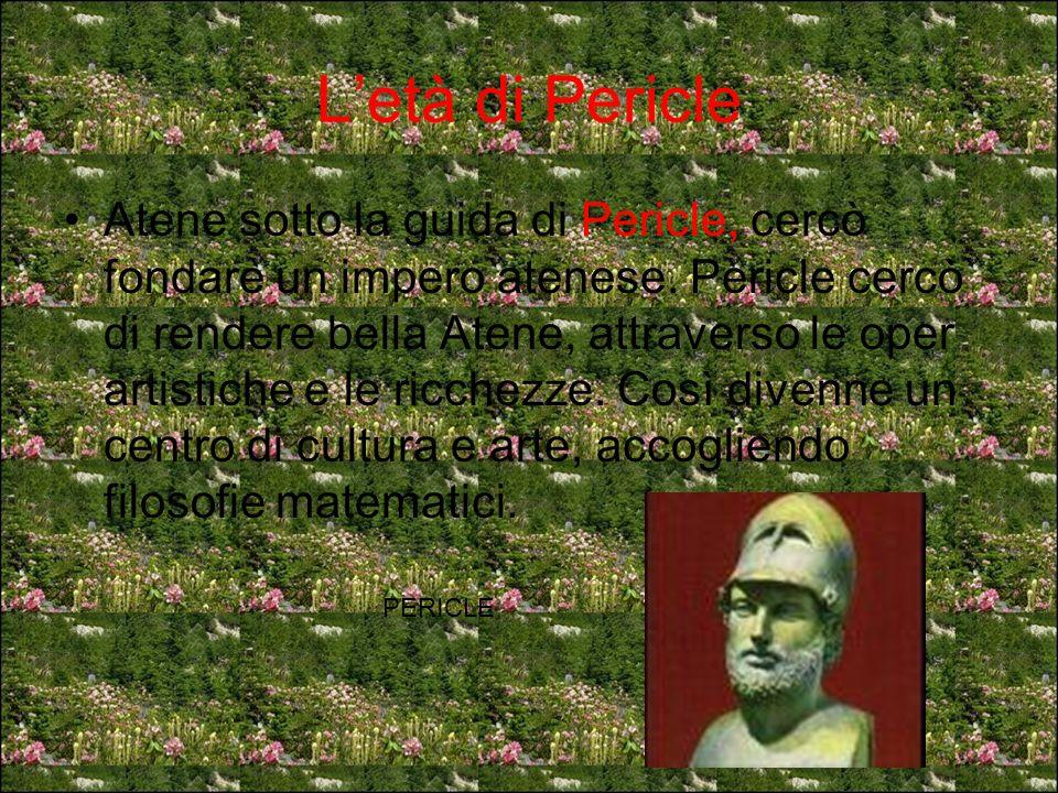 Letà di Pericle Atene sotto la guida di Pericle, cercò fondare un impero atenese. Pericle cercò di rendere bella Atene, attraverso le oper artistiche
