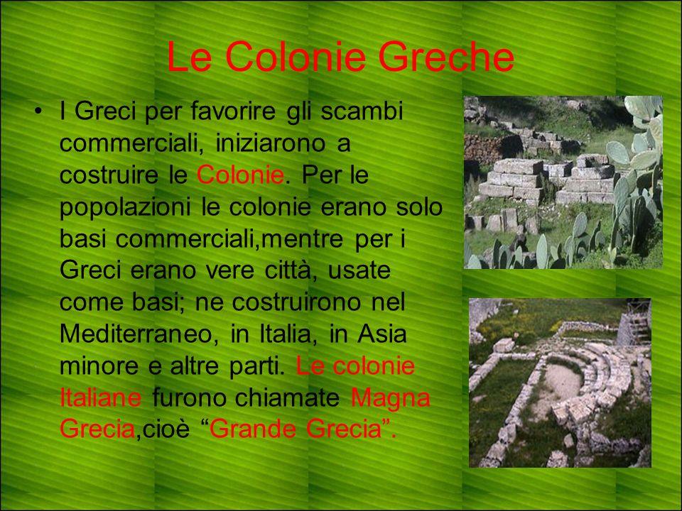 Le Colonie Greche I Greci per favorire gli scambi commerciali, iniziarono a costruire le Colonie. Per le popolazioni le colonie erano solo basi commer