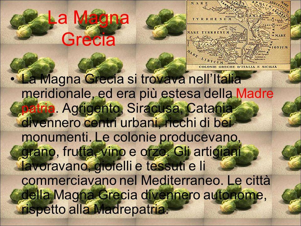 La Magna Grecia La Magna Grecia si trovava nellItalia meridionale, ed era più estesa della Madre patria. Agrigento, Siracusa, Catania divennero centri